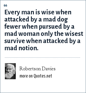 Robertson Davies: Every man is wise when attacked by a mad dog fewer when pursued by a mad woman only the wisest survive when attacked by a mad notion.