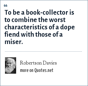 Robertson Davies: To be a book-collector is to combine the worst characteristics of a dope fiend with those of a miser.