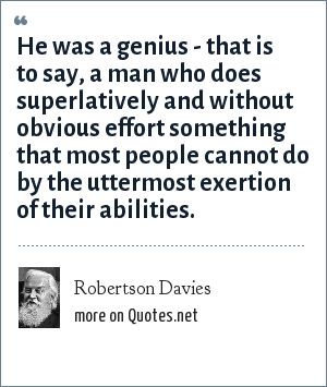 Robertson Davies: He was a genius - that is to say, a man who does superlatively and without obvious effort something that most people cannot do by the uttermost exertion of their abilities.