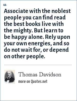 Thomas Davidson: Associate with the noblest people you can find read the best books live with the mighty. But learn to be happy alone. Rely upon your own energies, and so do not wait for, or depend on other people.