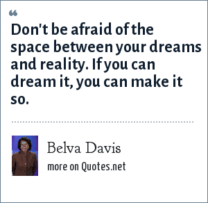 Belva Davis: Don't be afraid of the space between your dreams and reality. If you can dream it, you can make it so.