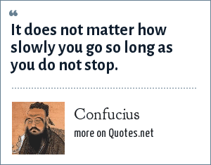 Confucius: It does not matter how slowly you go so long as you do not stop.