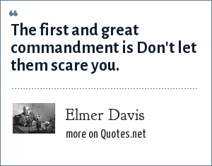 Elmer Davis: The first and great commandment is Don't let them scare you.