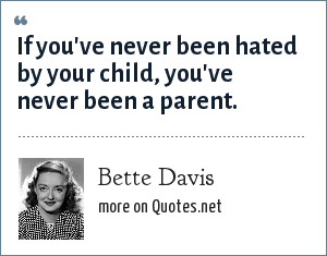 Bette Davis: If you've never been hated by your child, you've never been a parent.