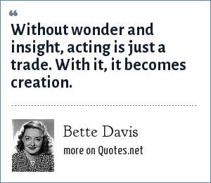 Bette Davis: Without wonder and insight, acting is just a trade. With it, it becomes creation.