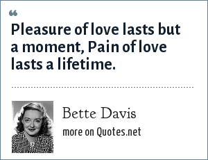 Bette Davis: Pleasure of love lasts but a moment, Pain of love lasts a lifetime.