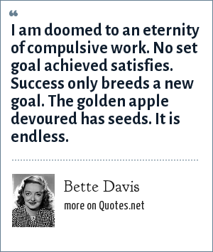 Bette Davis: I am doomed to an eternity of compulsive work. No set goal achieved satisfies. Success only breeds a new goal. The golden apple devoured has seeds. It is endless.