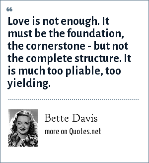 Bette Davis: Love is not enough. It must be the foundation, the cornerstone - but not the complete structure. It is much too pliable, too yielding.