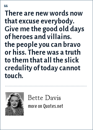 Bette Davis: There are new words now that excuse everybody. Give me the good old days of heroes and villains. the people you can bravo or hiss. There was a truth to them that all the slick credulity of today cannot touch.