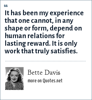 Bette Davis: It has been my experience that one cannot, in any shape or form, depend on human relations for lasting reward. It is only work that truly satisfies.