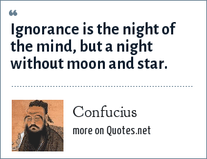 Confucius: Ignorance is the night of the mind, but a night without moon and star.