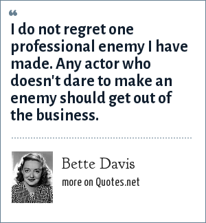 Bette Davis: I do not regret one professional enemy I have made. Any actor who doesn't dare to make an enemy should get out of the business.