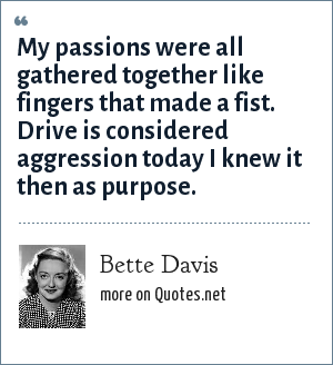 Bette Davis: My passions were all gathered together like fingers that made a fist. Drive is considered aggression today I knew it then as purpose.