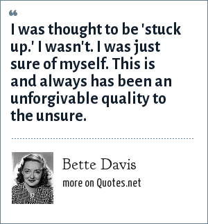 Bette Davis: I was thought to be 'stuck up.' I wasn't. I was just sure of myself. This is and always has been an unforgivable quality to the unsure.
