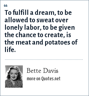 Bette Davis: To fulfill a dream, to be allowed to sweat over lonely labor, to be given the chance to create, is the meat and potatoes of life.