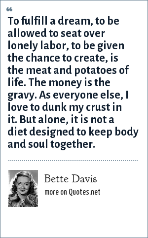 Bette Davis: To fulfill a dream, to be allowed to seat over lonely labor, to be given the chance to create, is the meat and potatoes of life. The money is the gravy. As everyone else, I love to dunk my crust in it. But alone, it is not a diet designed to keep body and soul together.