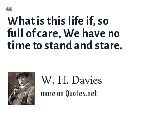 W. H. Davies: What is this life if, so full of care, We have no time to stand and stare.