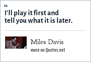 Miles Davis: I'll play it first and tell you what it is later.