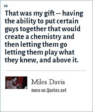 Miles Davis: That was my gift -- having the ability to put certain guys together that would create a chemistry and then letting them go letting them play what they knew, and above it.