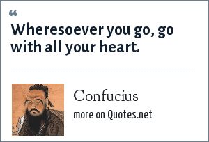 Confucius: Wheresoever you go, go with all your heart.