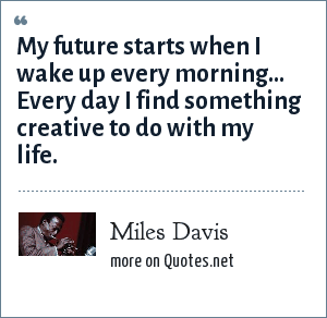 Miles Davis: My future starts when I wake up every morning... Every day I find something creative to do with my life.