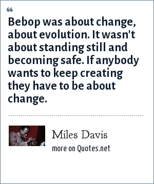 Miles Davis: Bebop was about change, about evolution. It wasn't about standing still and becoming safe. If anybody wants to keep creating they have to be about change.