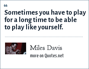 Miles Davis: Sometimes you have to play for a long time to be able to play like yourself.
