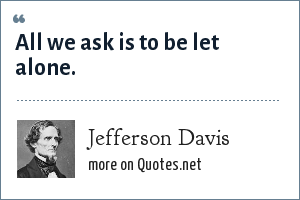 Jefferson Davis: All we ask is to be let alone.