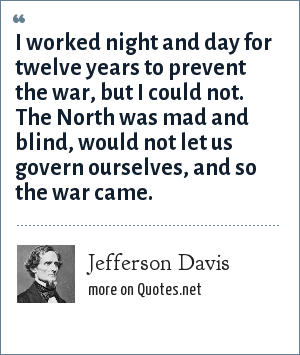 Jefferson Davis: I worked night and day for twelve years to prevent the war, but I could not. The North was mad and blind, would not let us govern ourselves, and so the war came.