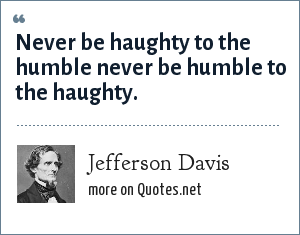 Jefferson Davis: Never be haughty to the humble never be humble to the haughty.