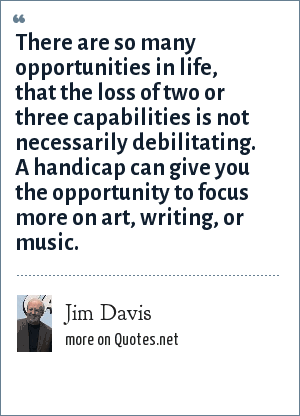 Jim Davis: There are so many opportunities in life, that the loss of two or three capabilities is not necessarily debilitating. A handicap can give you the opportunity to focus more on art, writing, or music.