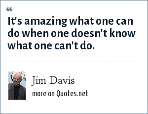 Jim Davis: It's amazing what one can do when one doesn't know what one can't do.