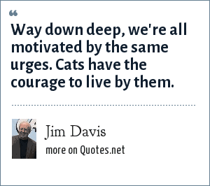 Jim Davis: Way down deep, we're all motivated by the same urges. Cats have the courage to live by them.