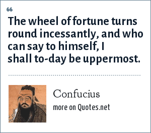 Confucius: The wheel of fortune turns round incessantly, and who can say to himself, I shall to-day be uppermost.