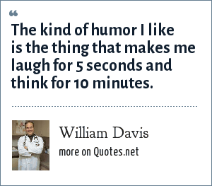 William Davis: The kind of humor I like is the thing that makes me laugh for 5 seconds and think for 10 minutes.