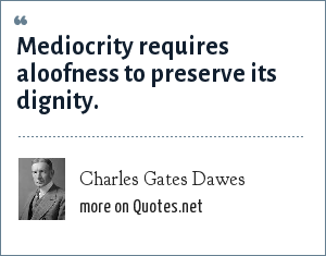 Charles Gates Dawes: Mediocrity requires aloofness to preserve its dignity.