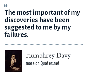Humphrey Davy: The most important of my discoveries have been suggested to me by my failures.
