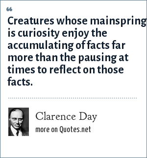 Clarence Day: Creatures whose mainspring is curiosity enjoy the accumulating of facts far more than the pausing at times to reflect on those facts.
