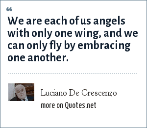 Luciano De Crescenzo: We are each of us angels with only one wing, and we can only fly by embracing one another.
