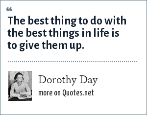 Dorothy Day: The best thing to do with the best things in life is to give them up.