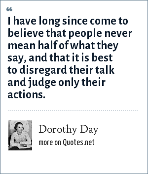 Dorothy Day: I have long since come to believe that people never mean half of what they say, and that it is best to disregard their talk and judge only their actions.