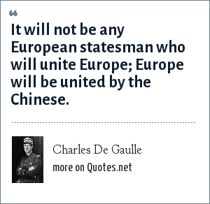 Charles De Gaulle: It will not be any European statesman who will unite Europe Europe will be united by the Chinese.