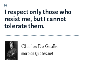 Charles De Gaulle: I respect only those who resist me, but I cannot tolerate them.