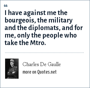 Charles De Gaulle: I have against me the bourgeois, the military and the diplomats, and for me, only the people who take the Mtro.