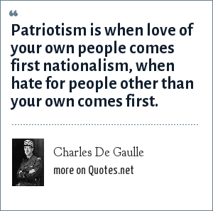 Charles De Gaulle: Patriotism is when love of your own people comes first nationalism, when hate for people other than your own comes first.
