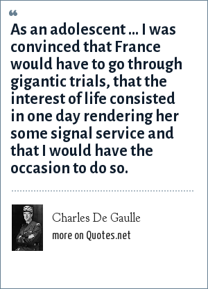 Charles De Gaulle: As an adolescent ... I was convinced that France would have to go through gigantic trials, that the interest of life consisted in one day rendering her some signal service and that I would have the occasion to do so.