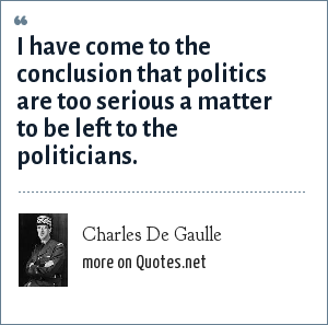 Charles De Gaulle: I have come to the conclusion that politics are too serious a matter to be left to the politicians.
