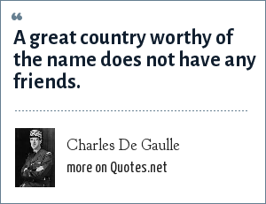 Charles De Gaulle: A great country worthy of the name does not have any friends.