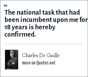Charles De Gaulle: The national task that had been incumbent upon me for 18 years is hereby confirmed.