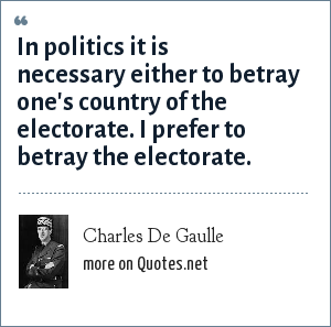 Charles De Gaulle: In politics it is necessary either to betray one's country of the electorate. I prefer to betray the electorate.